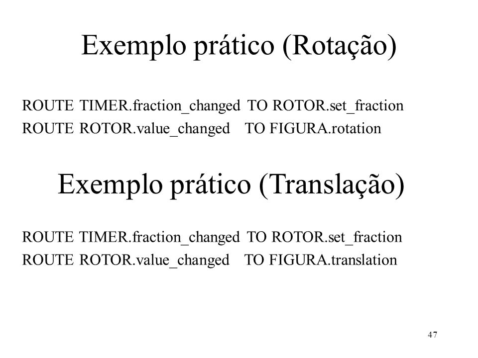 47 Exemplo prático (Rotação) ROUTE TIMER.fraction_changed TO ROTOR.set_fraction ROUTE ROTOR.value_changed TO FIGURA.rotation Exemplo prático (Translação) ROUTE TIMER.fraction_changed TO ROTOR.set_fraction ROUTE ROTOR.value_changed TO FIGURA.translation
