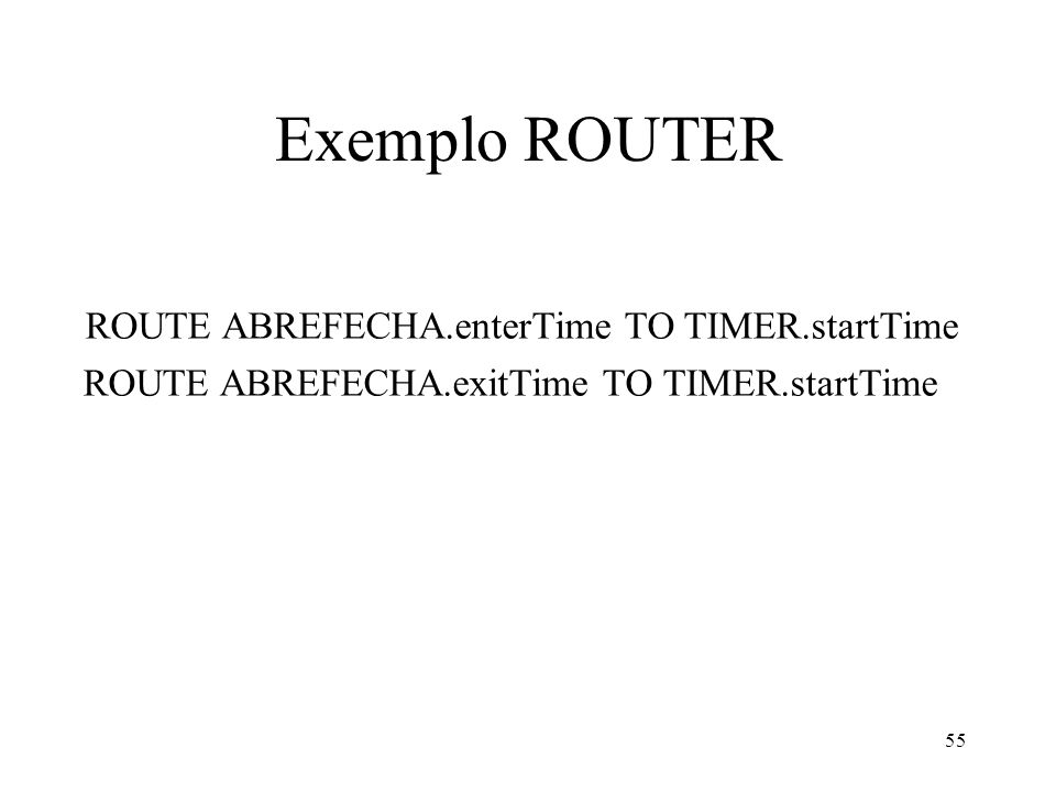 55 Exemplo ROUTER ROUTE ABREFECHA.enterTime TO TIMER.startTime ROUTE ABREFECHA.exitTime TO TIMER.startTime