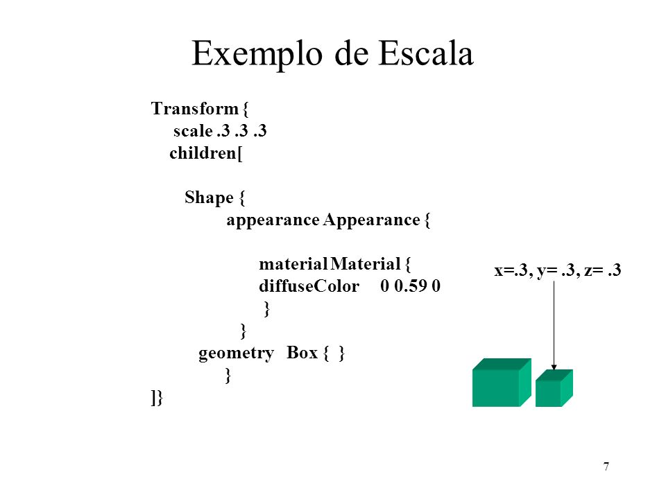 7 Exemplo de Escala Transform { scale.3.3.3 children[ Shape { appearance Appearance { material Material { diffuseColor 0 0.59 0 } geometry Box { } } ]} x=.3, y=.3, z=.3