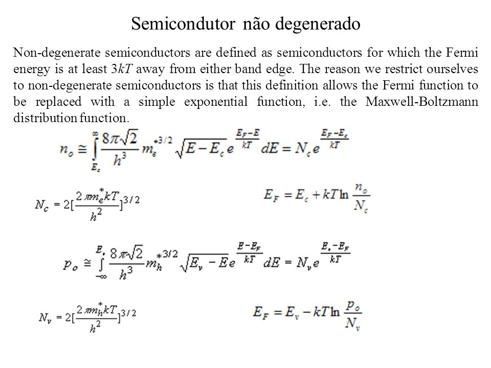 Semicondutor não degenerado Non-degenerate semiconductors are defined as semiconductors for which the Fermi energy is at least 3kT away from either band edge.