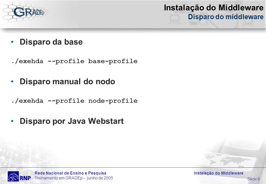 Slide 9 Rede Nacional de Ensino e Pesquisa Instalação do Middleware Treinamento em GRADEp – junho de 2005 Instalação do Middleware Disparo do middleware Disparo da base./exehda --profile base-profile Disparo manual do nodo./exehda --profile node-profile Disparo por Java Webstart
