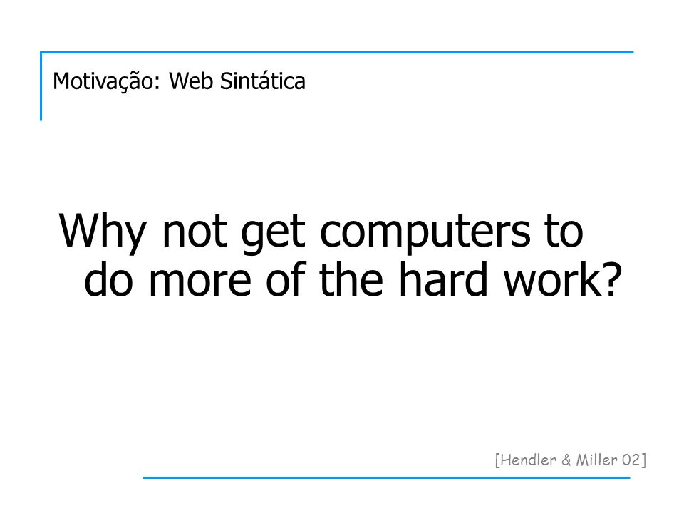 Motivação: Web Sintática [Hendler & Miller 02] Why not get computers to do more of the hard work