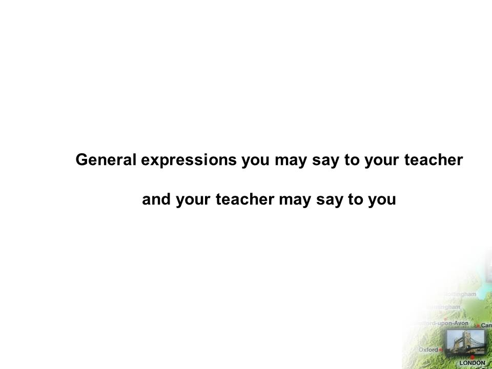 General expressions you may say to your teacher and your teacher may say to you