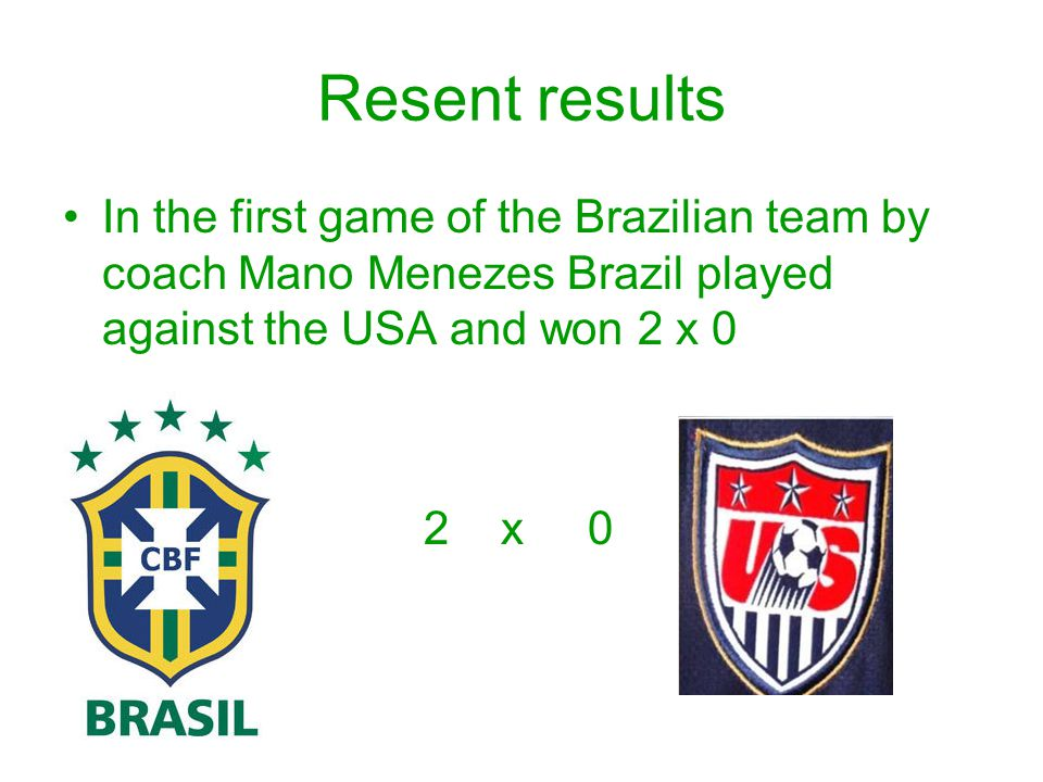 Resent results In the first game of the Brazilian team by coach Mano Menezes Brazil played against the USA and won 2 x 0 2 x 0