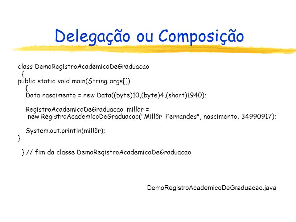 Delegação ou Composição class DemoRegistroAcademicoDeGraduacao { public static void main(String args[]) { Data nascimento = new Data((byte)10,(byte)4,(short)1940); RegistroAcademicoDeGraduacao millôr = new RegistroAcademicoDeGraduacao( Millôr Fernandes , nascimento, 34990917); System.out.println(millôr); } } // fim da classe DemoRegistroAcademicoDeGraduacao DemoRegistroAcademicoDeGraduacao.java