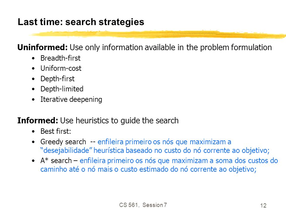 CS 561, Session 7 12 Last time: search strategies Uninformed: Use only information available in the problem formulation Breadth-first Uniform-cost Depth-first Depth-limited Iterative deepening Informed: Use heuristics to guide the search Best first: Greedy search -- enfileira primeiro os nós que maximizam a desejabilidade heurística baseado no custo do nó corrente ao objetivo; A* search – enfileira primeiro os nós que maximizam a soma dos custos do caminho até o nó mais o custo estimado do nó corrente ao objetivo;