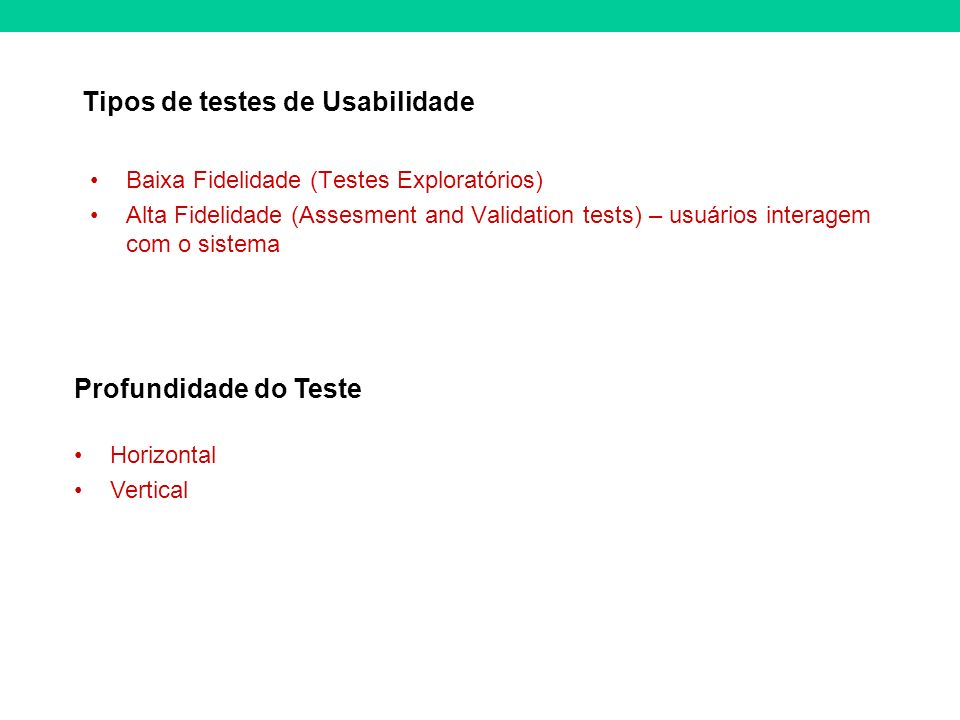 Tipos de testes de Usabilidade Baixa Fidelidade (Testes Exploratórios) Alta Fidelidade (Assesment and Validation tests) – usuários interagem com o sistema Profundidade do Teste Horizontal Vertical