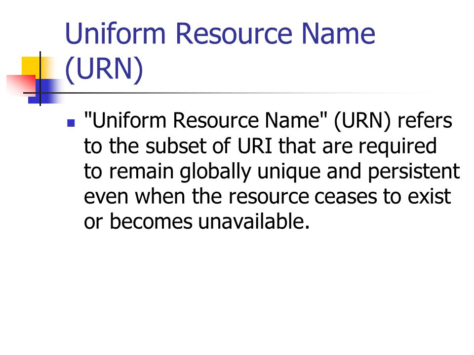 Uniform Resource Name (URN) Uniform Resource Name (URN) refers to the subset of URI that are required to remain globally unique and persistent even when the resource ceases to exist or becomes unavailable.