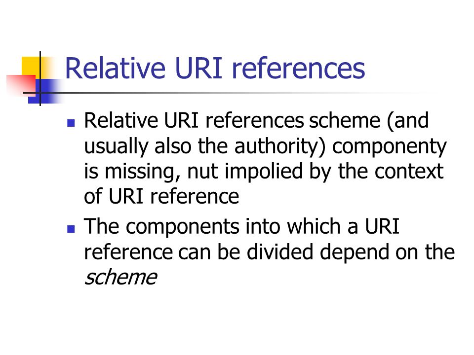 Relative URI references Relative URI references scheme (and usually also the authority) componenty is missing, nut impolied by the context of URI reference The components into which a URI reference can be divided depend on the scheme