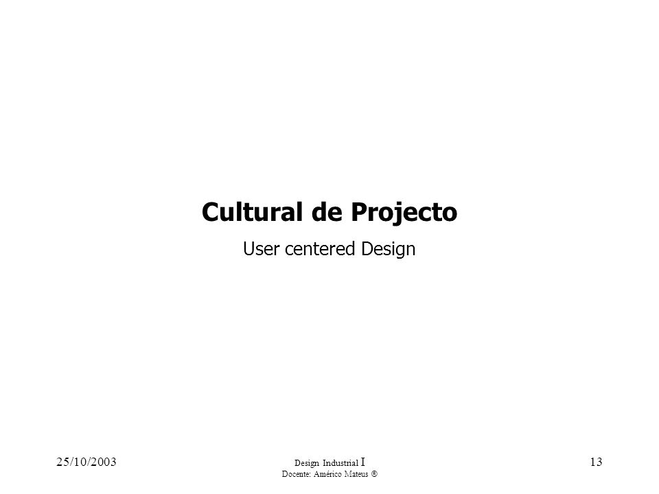25/10/2003 Design Industrial I Docente: Américo Mateus ® 13 Cultural de Projecto User centered Design