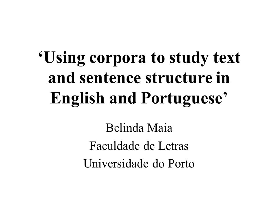 Using corpora to study text and sentence structure in English and Portuguese Belinda Maia Faculdade de Letras Universidade do Porto