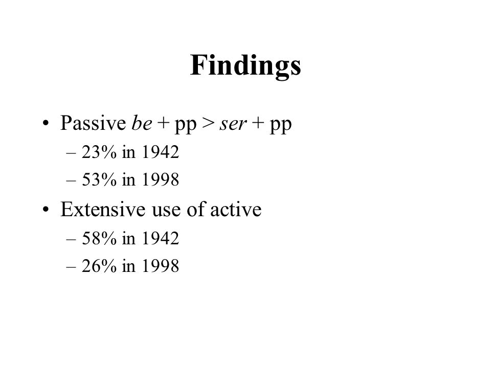 Findings Passive be + pp > ser + pp –23% in 1942 –53% in 1998 Extensive use of active –58% in 1942 –26% in 1998