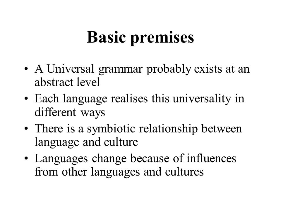 Basic premises A Universal grammar probably exists at an abstract level Each language realises this universality in different ways There is a symbiotic relationship between language and culture Languages change because of influences from other languages and cultures