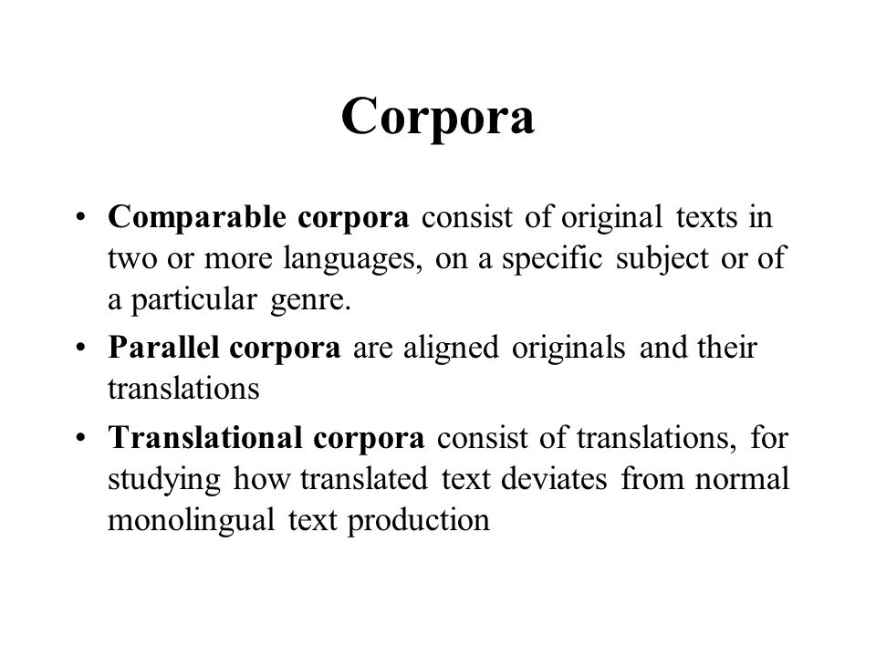 Corpora Comparable corpora consist of original texts in two or more languages, on a specific subject or of a particular genre.