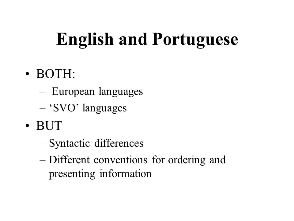 English and Portuguese BOTH: – European languages –SVO languages BUT –Syntactic differences –Different conventions for ordering and presenting information