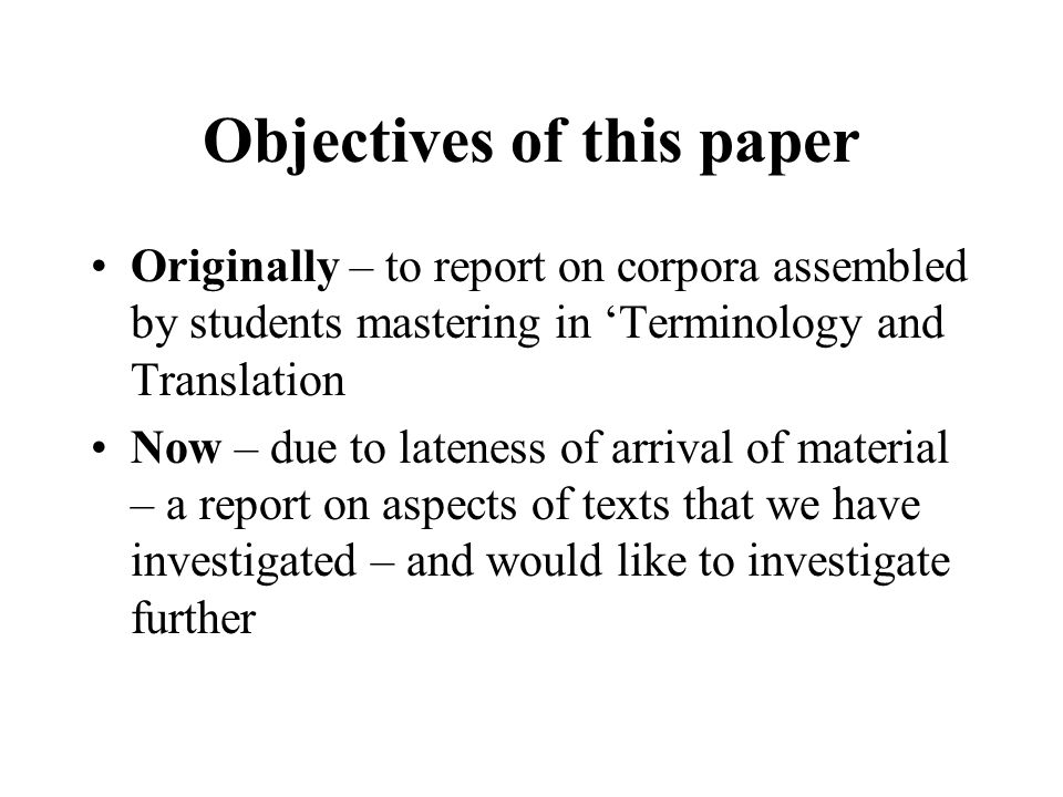 Objectives of this paper Originally – to report on corpora assembled by students mastering in Terminology and Translation Now – due to lateness of arrival of material – a report on aspects of texts that we have investigated – and would like to investigate further