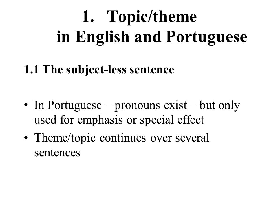 1.Topic/theme in English and Portuguese 1.1 The subject-less sentence In Portuguese – pronouns exist – but only used for emphasis or special effect Theme/topic continues over several sentences