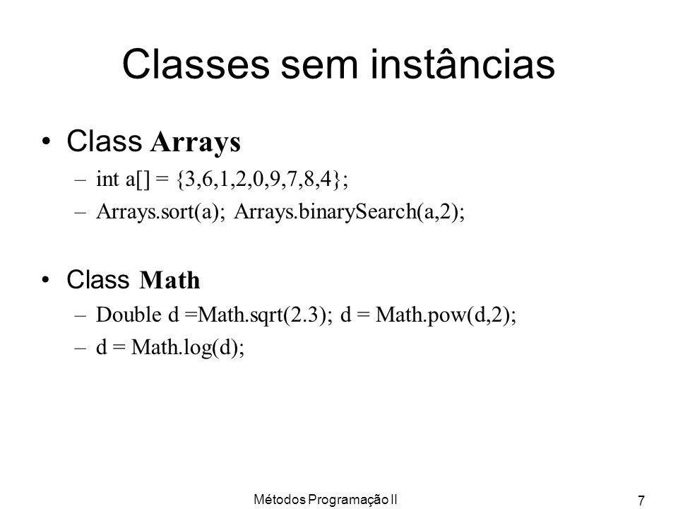 Métodos Programação II 7 Classes sem instâncias Class Arrays –int a[] = {3,6,1,2,0,9,7,8,4}; –Arrays.sort(a); Arrays.binarySearch(a,2); Class Math –Double d =Math.sqrt(2.3); d = Math.pow(d,2); –d = Math.log(d);