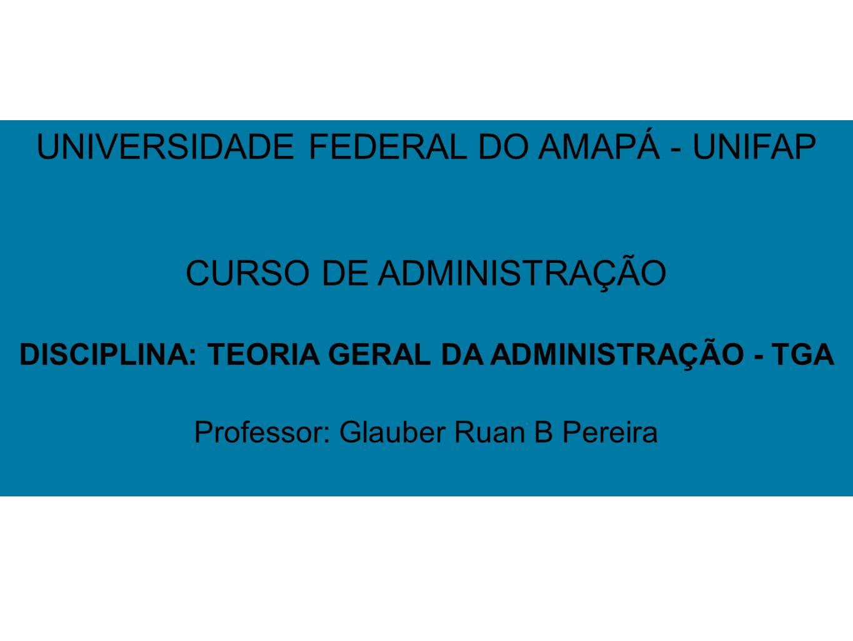 3161cf983f56d 1 UNIVERSIDADE FEDERAL DO AMAPÁ - UNIFAP CURSO DE ADMINISTRAÇÃO DISCIPLINA   TEORIA GERAL DA ADMINISTRAÇÃO - TGA Professor  Glauber Ruan B Pereira