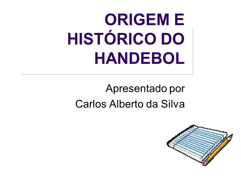c39851f3ea5fe 1 ORIGEM E HISTÓRICO DO HANDEBOL Apresentado por Carlos Alberto da Silva