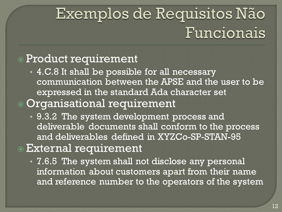 Product requirement 4.C.8 It shall be possible for all necessary communication between the APSE and the user to be expressed in the standard Ada character set Organisational requirement The system development process and deliverable documents shall conform to the process and deliverables defined in XYZCo-SP-STAN-95 External requirement The system shall not disclose any personal information about customers apart from their name and reference number to the operators of the system 12