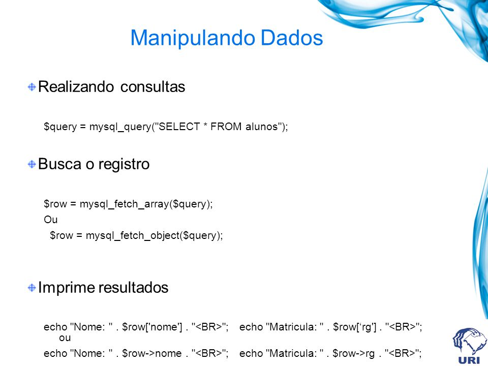 Manipulando Dados Realizando consultas $query = mysql_query( SELECT * FROM alunos ); Busca o registro $row = mysql_fetch_array($query); Ou $row = mysql_fetch_object($query); Imprime resultados echo Nome: .