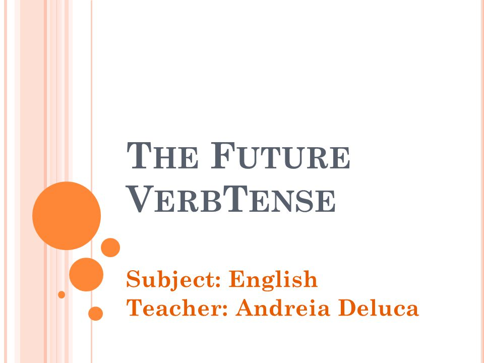 T HE F UTURE V ERB T ENSE Subject: English Teacher: Andreia Deluca